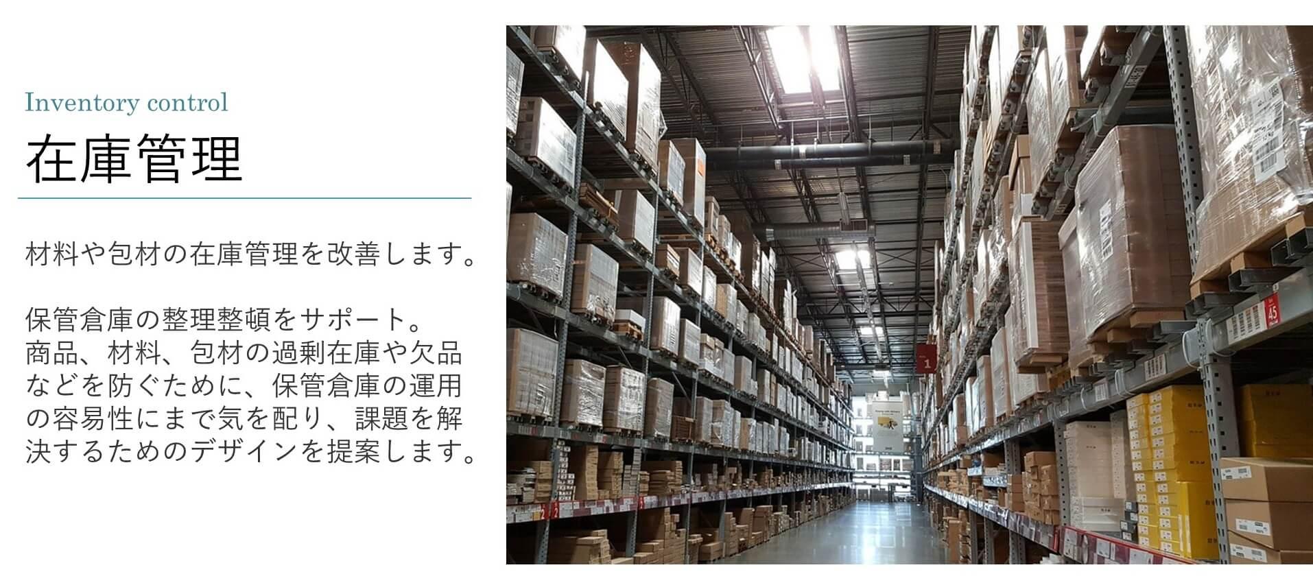 材料や包材の在庫管理を改善します。  保管倉庫の整理整頓をサポート。 商品、材料、包材の過剰在庫や欠品などを防ぐために、保管倉庫の運用の容易性にまで気を配り、課題を解決するためのデザインを提案します。